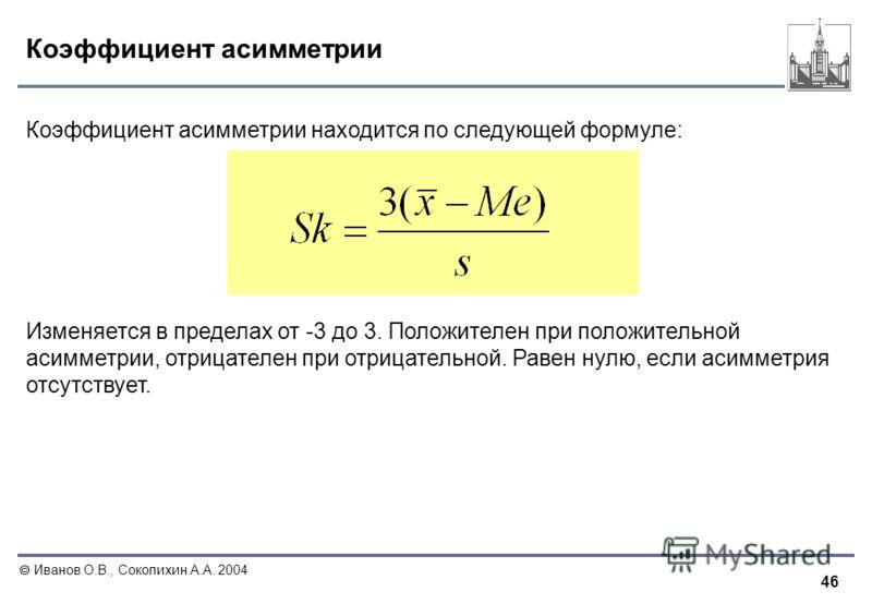 46 Иванов О.В., Соколихин А.А. 2004 Коэффициент асимметрии Коэффициент асимметрии находится по следующей формуле: Изменяется в пределах от -3 до 3. Положителен при положительной асимметрии, отрицателен при отрицательной. Равен нулю, если асимметрия о