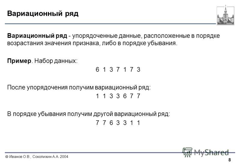 8 Иванов О.В., Соколихин А.А. 2004 Вариационный ряд Вариационный ряд - упорядоченные данные, расположенные в порядке возрастания значения признака, либо в порядке убывания. Пример. Набор данных: 6 1 3 7 1 7 3 После упорядочения получим вариационный р