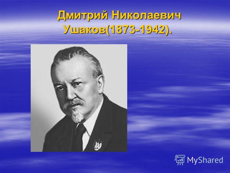 Дмитрий Николаевич Ушаков(1873-1942). Дмитрий Николаевич Ушаков(1873-1942).