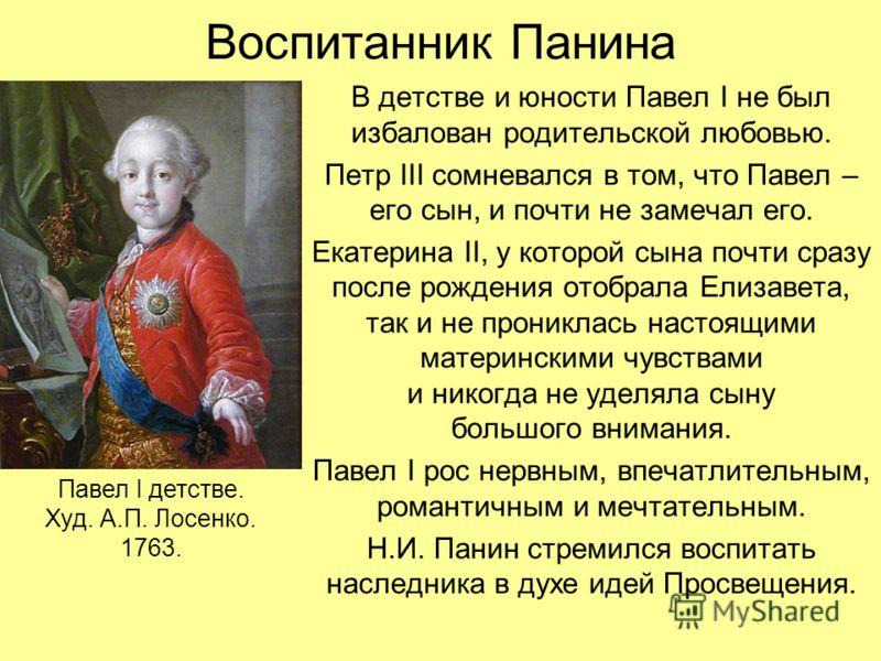 Воспитанник Панина В детстве и юности Павел I не был избалован родительской любовью. Петр III сомневался в том, что Павел – его сын, и почти не замечал его. Екатерина II, у которой сына почти сразу после рождения отобрала Елизавета, так и не проникла