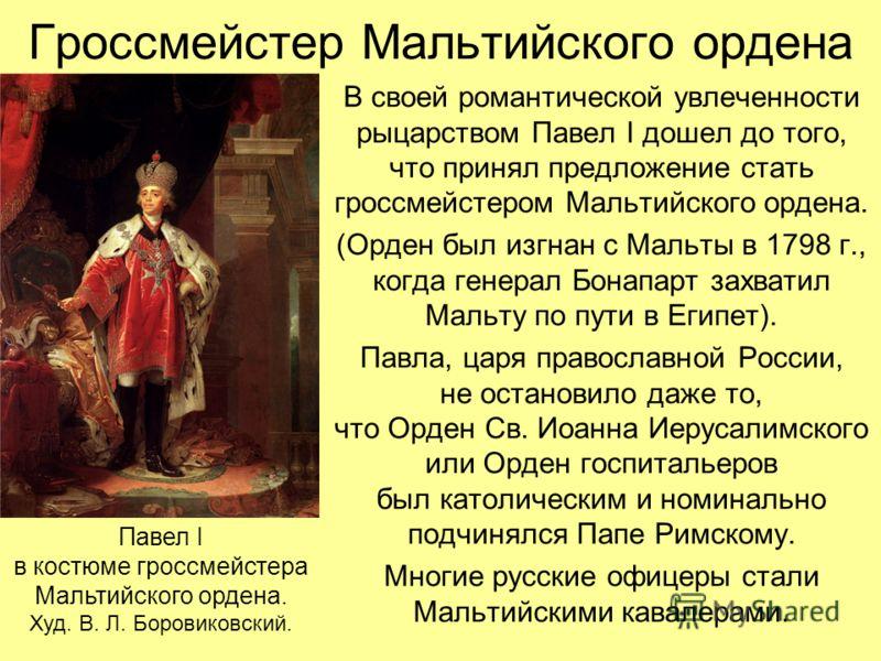 Гроссмейстер Мальтийского ордена В своей романтической увлеченности рыцарством Павел I дошел до того, что принял предложение стать гроссмейстером Мальтийского ордена. (Орден был изгнан с Мальты в 1798 г., когда генерал Бонапарт захватил Мальту по пут