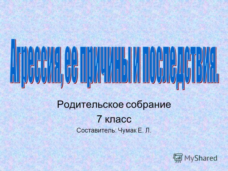 Родительское собрание 7 класс Составитель: Чумак Е. Л.