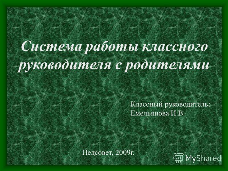 Система работы классного руководителя с родителями Классный руководитель: Емельянова И.В. Педсовет, 2009г.