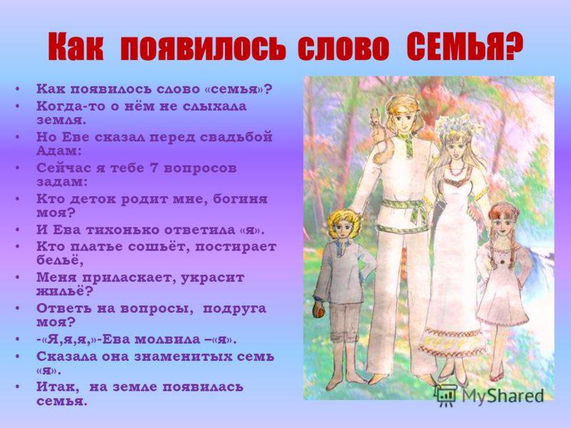 Как появилось слово СЕМЬЯ? Как появилось слово «семья»? Когда-то о нём не слыхала земля. Но Еве сказал перед свадьбой Адам: Сейчас я тебе 7 вопросов задам: Кто деток родит мне, богиня моя? И Ева тихонько ответила «я». Кто платье сошьёт, постирает бел