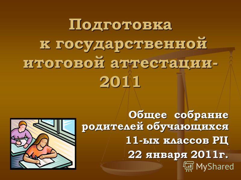 Подготовка к государственной итоговой аттестации- 2011 Общее собрание родителей обучающихся 11-ых классов РЦ 22 января 2011г.