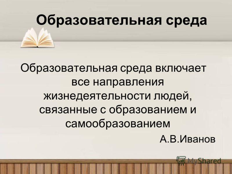 Образовательная среда Образовательная среда включает все направления жизнедеятельности людей, связанные с образованием и самообразованием А.В.Иванов