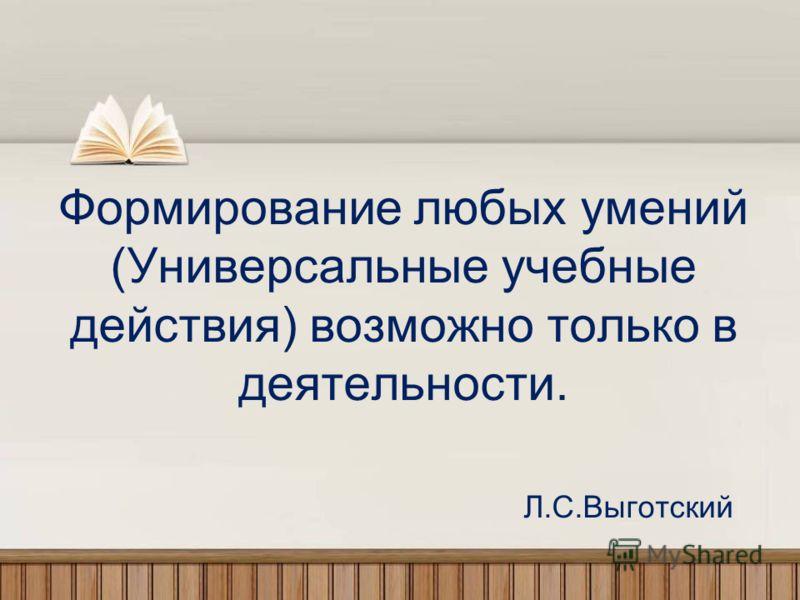 Формирование любых умений (Универсальные учебные действия) возможно только в деятельности. Л.С.Выготский
