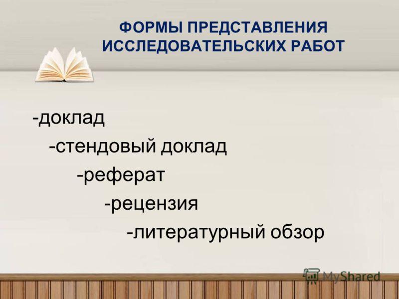 ФОРМЫ ПРЕДСТАВЛЕНИЯ ИССЛЕДОВАТЕЛЬСКИХ РАБОТ -доклад -стендовый доклад -реферат -рецензия -литературный обзор