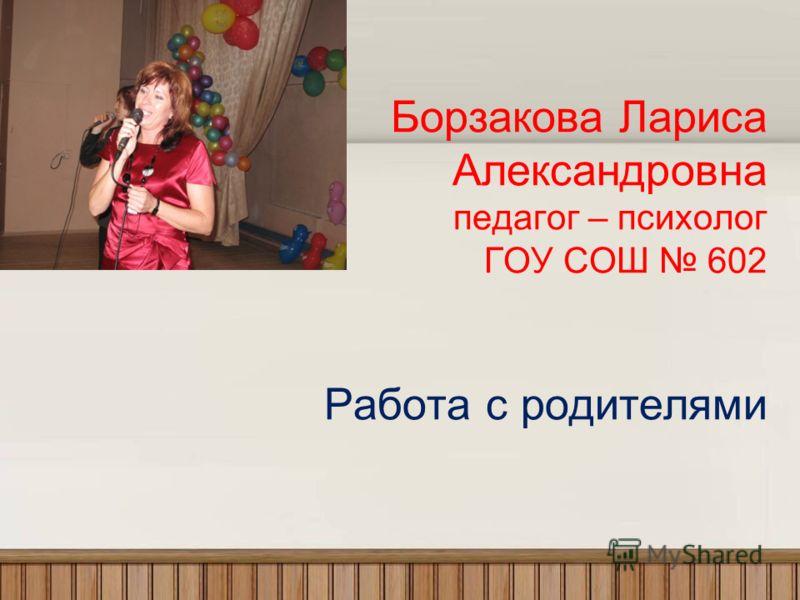 Борзакова Лариса Александровна педагог – психолог ГОУ СОШ 602 Работа с родителями