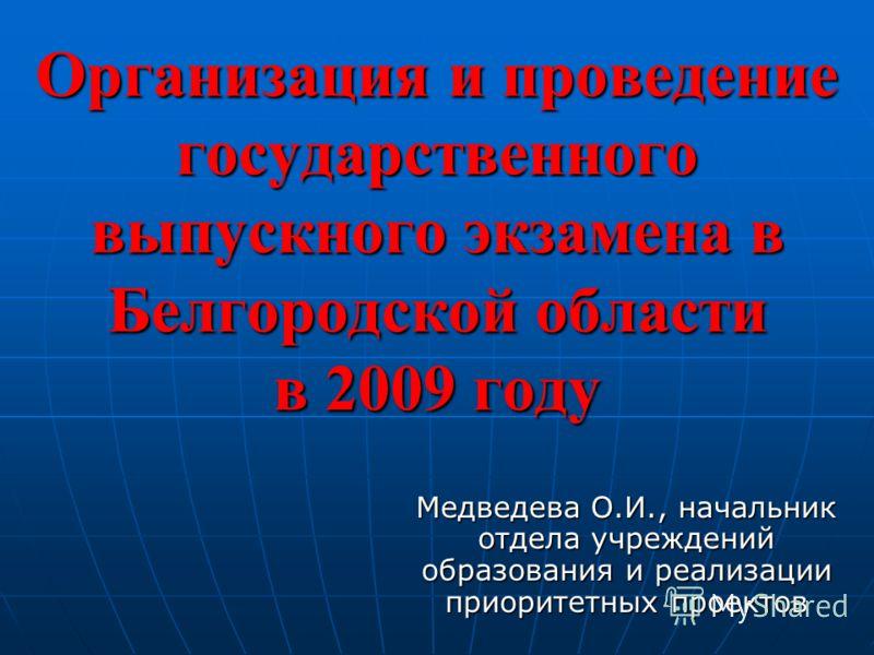 Организация и проведение государственного выпускного экзамена в Белгородской области в 2009 году Медведева О.И., начальник отдела учреждений образования и реализации приоритетных проектов