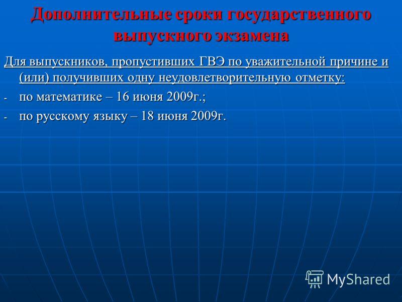 Дополнительные сроки государственного выпускного экзамена Для выпускников, пропустивших ГВЭ по уважительной причине и (или) получивших одну неудовлетворительную отметку: - по математике – 16 июня 2009г.; - по русскому языку – 18 июня 2009г.