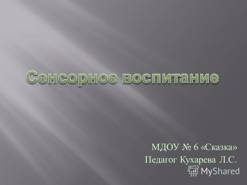 МДОУ 6 « Сказка » Педагог Кухарева Л. С.