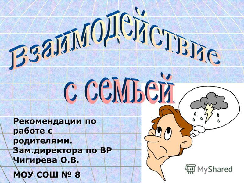 Рекомендации по работе с родителями. Зам.директора по ВР Чигирева О.В. МОУ СОШ 8