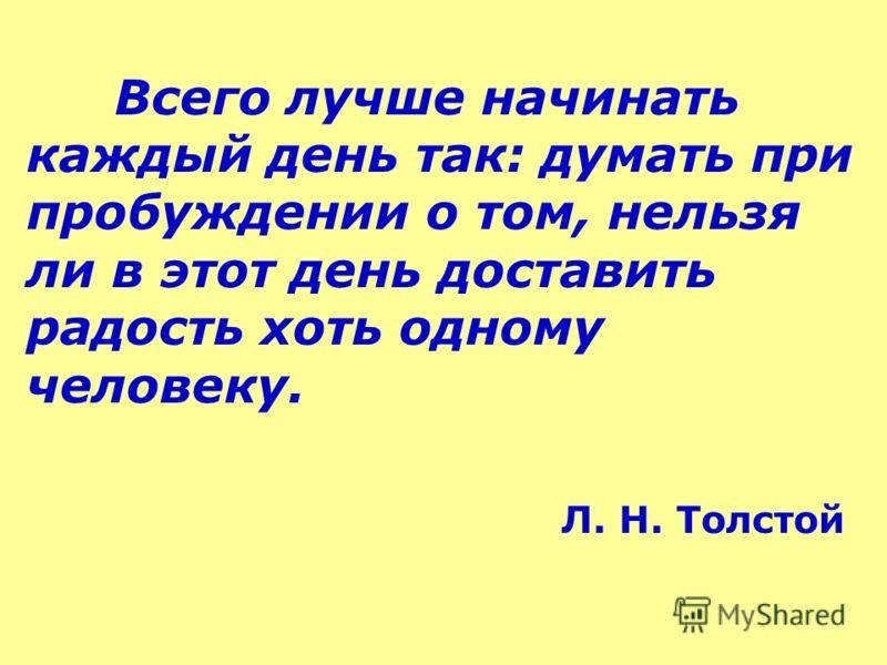 Всего лучше начинать каждый день так: думать при пробуждении о том, нельзя ли в этот день доставить радость хоть одному человеку. Л. Н. Толстой