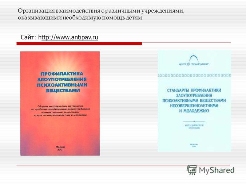 Организация взаимодействия с различными учреждениями, оказывающими необходимую помощь детям Сайт: http://www.antipav.ru