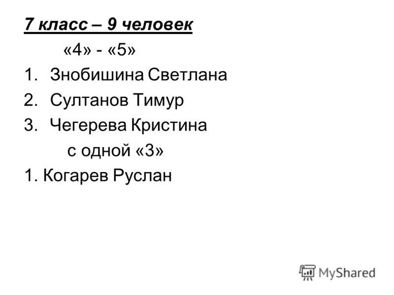 7 класс – 9 человек «4» - «5» 1.Знобишина Светлана 2.Султанов Тимур 3.Чегерева Кристина с одной «3» 1. Когарев Руслан