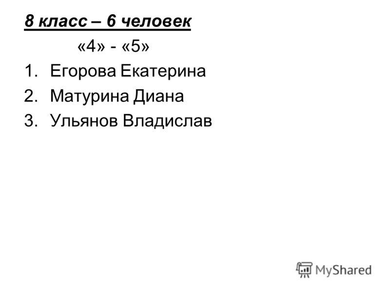 8 класс – 6 человек «4» - «5» 1.Егорова Екатерина 2.Матурина Диана 3.Ульянов Владислав