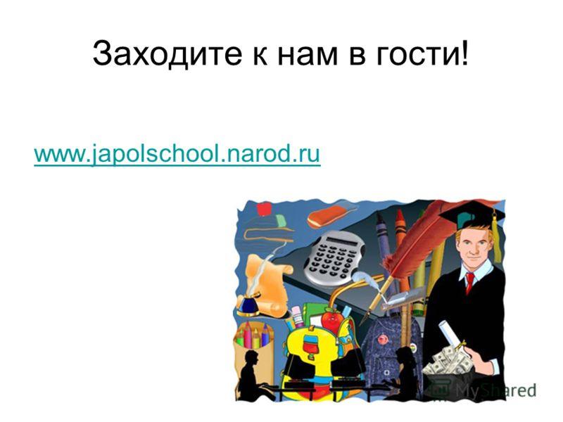 Заходите к нам в гости! www.japolschool.narod.ru