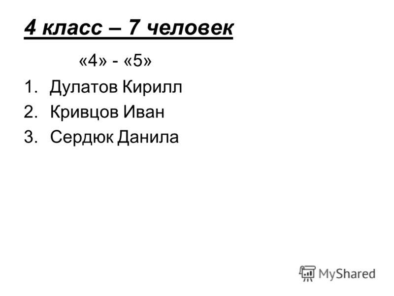 4 класс – 7 человек «4» - «5» 1.Дулатов Кирилл 2.Кривцов Иван 3.Сердюк Данила