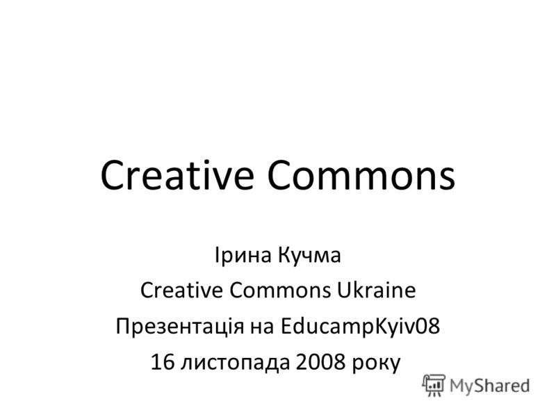 Creative Commons Ірина Кучма Creative Commons Ukraine Презентація на EducampKyiv08 16 листопада 2008 року