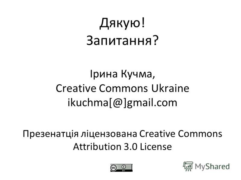 Дякую! Запитання? Ірина Кучма, Creative Commons Ukraine ikuchma[@]gmail.com Презенатція ліцензована Creative Commons Attribution 3.0 License