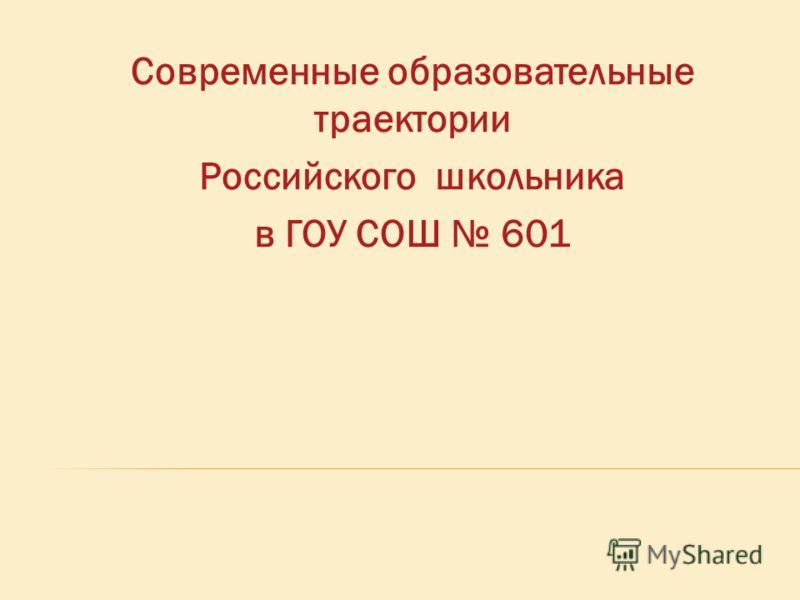 Современные образовательные траектории Российского школьника в ГОУ СОШ 601