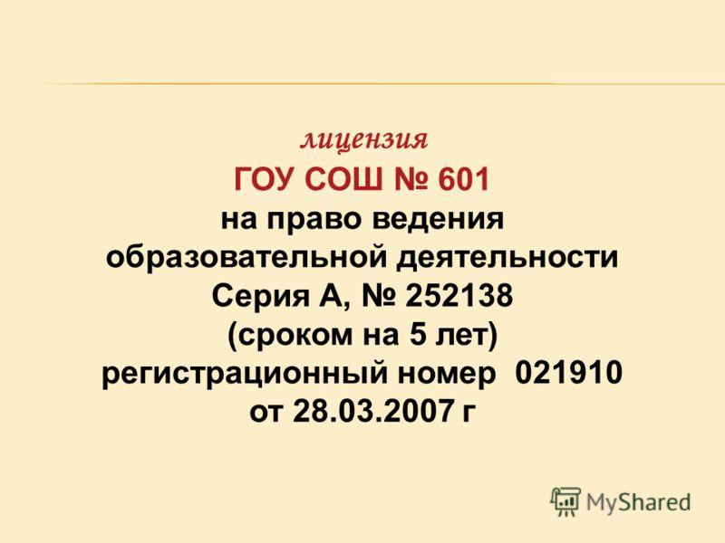 лицензия ГОУ СОШ 601 на право ведения образовательной деятельности Серия А, 252138 (сроком на 5 лет) регистрационный номер 021910 от 28.03.2007 г