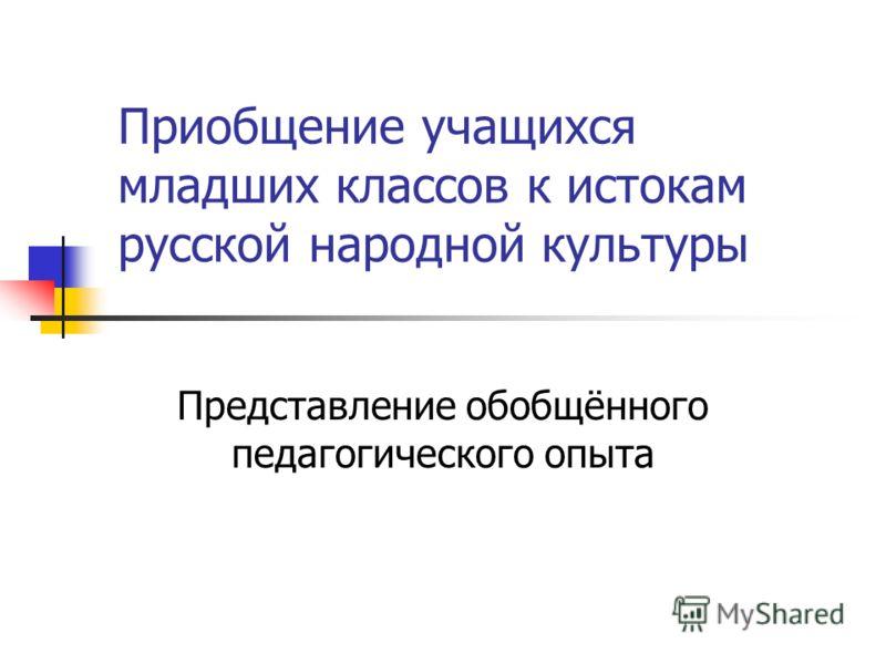 Приобщение учащихся младших классов к истокам русской народной культуры Представление обобщённого педагогического опыта