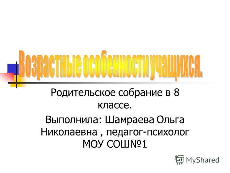 Родительское собрание в 8 классе. Выполнила: Шамраева Ольга Николаевна, педагог-психолог МОУ СОШ1