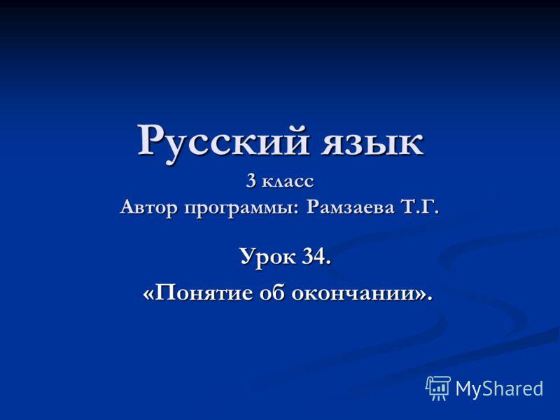 Русский язык 3 класс Автор программы: Рамзаева Т.Г. Урок 34. Урок 34. «Понятие об окончании». «Понятие об окончании».
