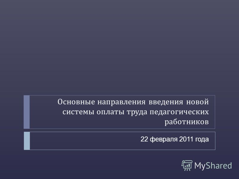 Основные направления введения новой системы оплаты труда педагогических работников 22 февраля 2011 года