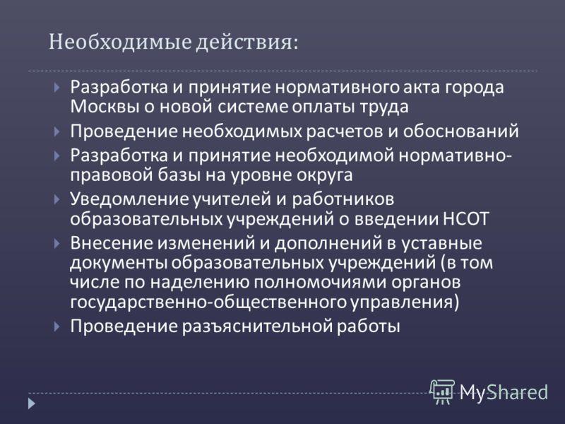 Необходимые действия : Разработка и принятие нормативного акта города Москвы о новой системе оплаты труда Проведение необходимых расчетов и обоснований Разработка и принятие необходимой нормативно - правовой базы на уровне округа Уведомление учителей