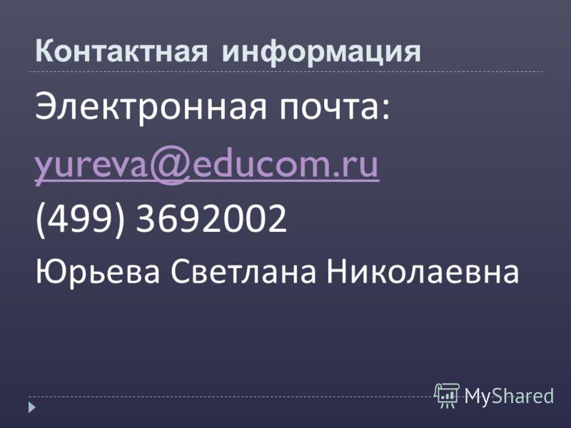 Контактная информация Электронная почта : yureva@educom.ru (499) 3692002 Юрьева Светлана Николаевна