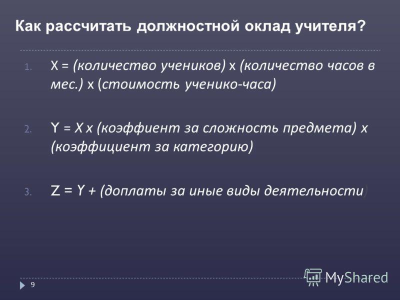Как рассчитать должностной оклад учителя? 9 1. Х = ( количество учеников ) х ( количество часов в мес.) х ( стоимость ученико - часа ) 2. Y = Х х ( коэффиент за сложность предмета ) х ( коэффициент за категорию ) 3. Z = Y + ( доплаты за иные виды дея