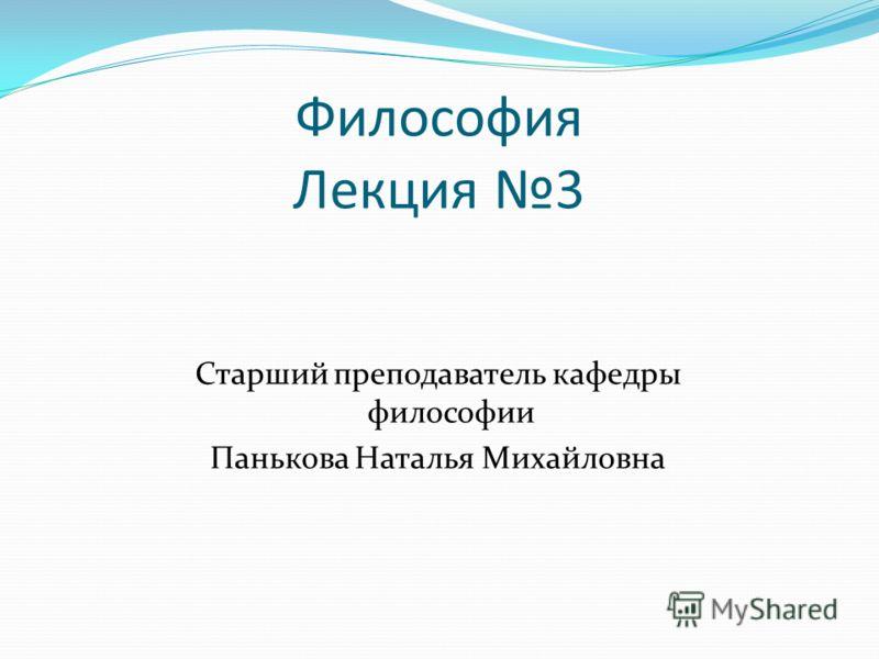 Философия Лекция 3 Старший преподаватель кафедры философии Панькова Наталья Михайловна