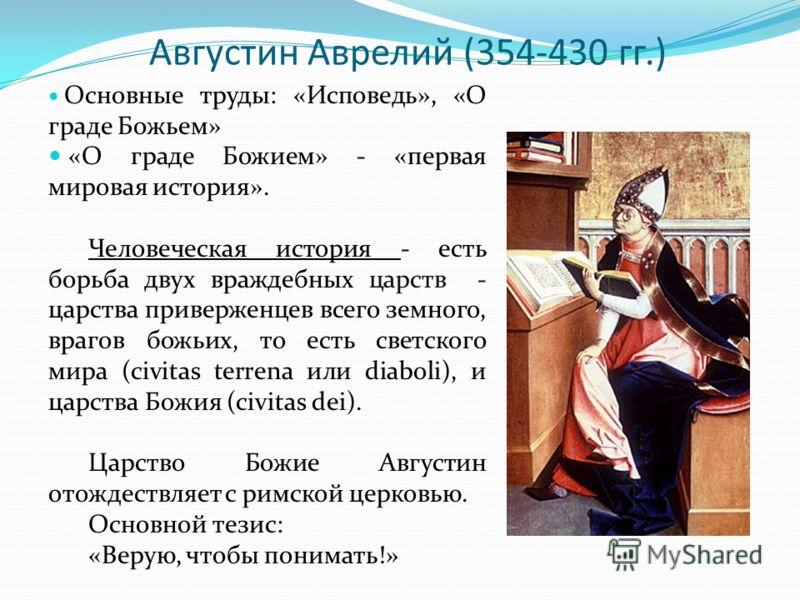 Августин Аврелий (354-430 гг.) Основные труды: «Исповедь», «О граде Божьем» «О граде Божием» - «первая мировая история». Человеческая история - есть борьба двух враждебных царств - царства приверженцев всего земного, врагов божьих, то есть светского