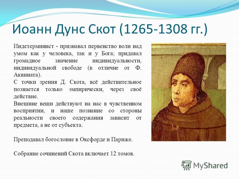 Иоанн Дунс Скот (1265-1308 гг.) Индетерминист - признавал первенство воли над умом как у человека, так и у Бога; придавал громадное значение индивидуальности, индивидуальной свободе (в отличие от Ф. Аквината). С точки зрения Д. Скота, всё действитель