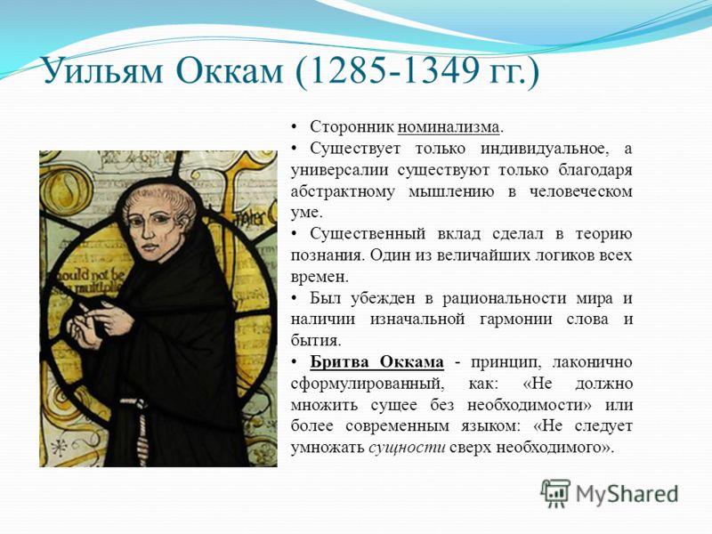 Уильям Оккам (1285-1349 гг.) Сторонник номинализма. Существует только индивидуальное, а универсалии существуют только благодаря абстрактному мышлению в человеческом уме. Существенный вклад сделал в теорию познания. Один из величайших логиков всех вре