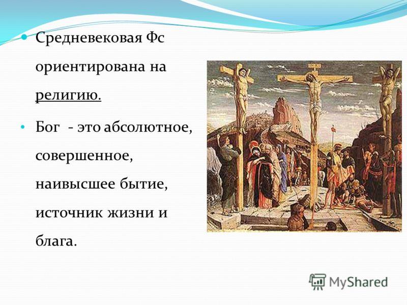 Средневековая Фс ориентирована на религию. Бог - это абсолютное, совершенное, наивысшее бытие, источник жизни и блага.