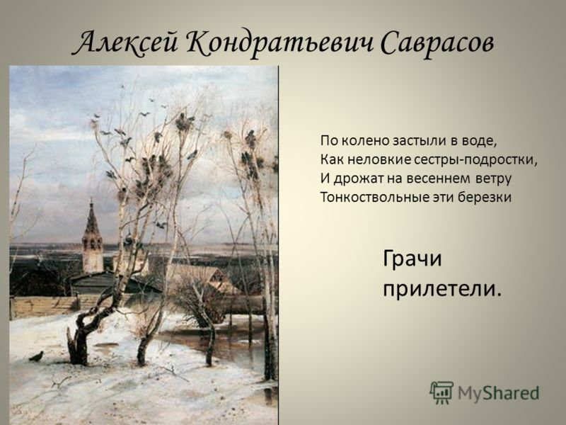 Алексей Кондратьевич Саврасов Грачи прилетели. По колено застыли в воде, Как неловкие сестры-подростки, И дрожат на весеннем ветру Тонкоствольные эти березки