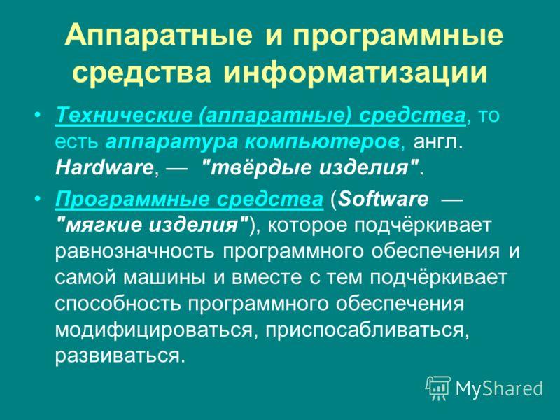 Аппаратные и программные средства информатизации Технические (аппаратные) средства, то есть аппаратура компьютеров, англ. Hardware,