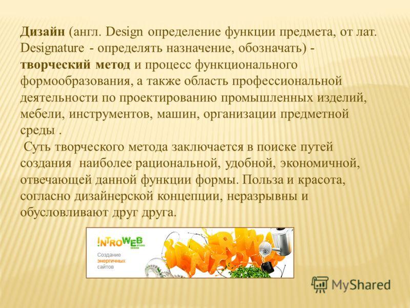 Дизайн (англ. Design определение функции предмета, от лат. Designature - определять назначение, обозначать) - творческий метод и процесс функционального формообразования, а также область профессиональной деятельности по проектированию промышленных из