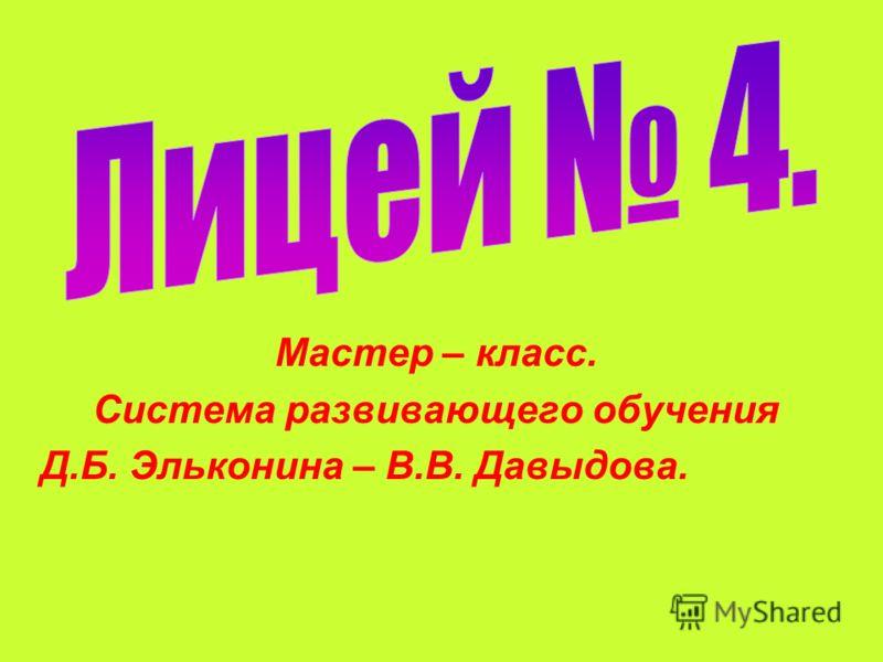 Мастер – класс. Система развивающего обучения Д.Б. Эльконина – В.В. Давыдова.