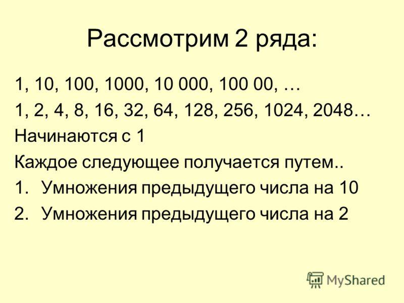 Рассмотрим 2 ряда: 1, 10, 100, 1000, 10 000, 100 00, … 1, 2, 4, 8, 16, 32, 64, 128, 256, 1024, 2048… Начинаются с 1 Каждое следующее получается путем.. 1.Умножения предыдущего числа на 10 2.Умножения предыдущего числа на 2