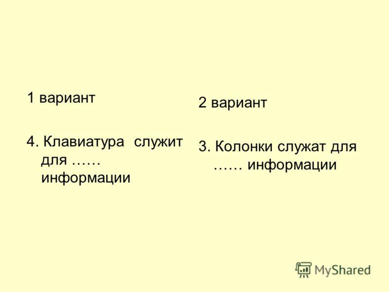 1 вариант 4. Клавиатура служит для …… информации 2 вариант 3. Колонки служат для …… информации