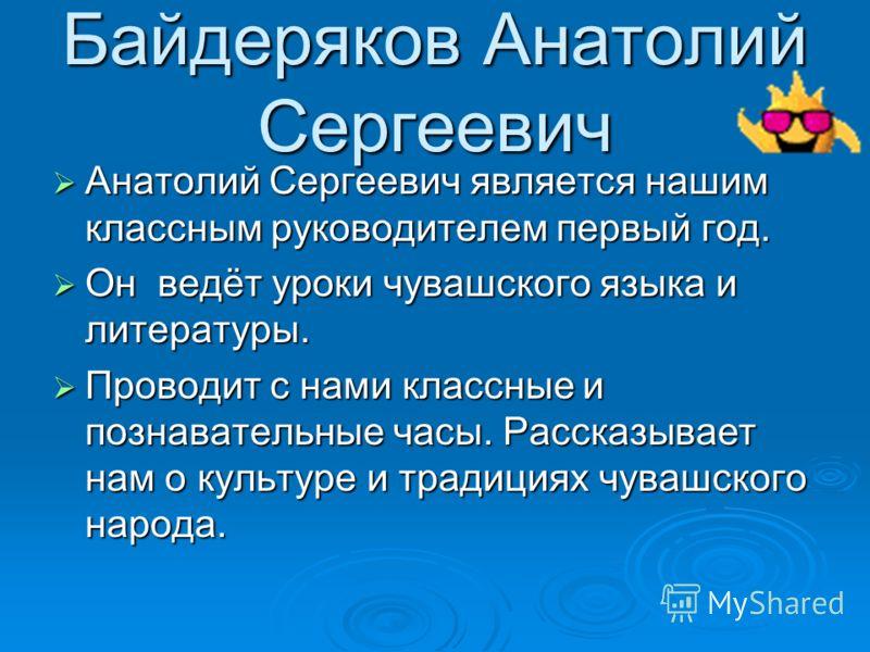 Байдеряков Анатолий Сергеевич Анатолий Сергеевич является нашим классным руководителем первый год. Анатолий Сергеевич является нашим классным руководителем первый год. Он ведёт уроки чувашского языка и литературы. Он ведёт уроки чувашского языка и ли
