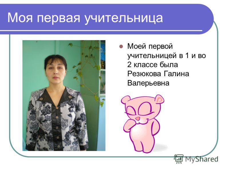 Моя первая учительница Моей первой учительницей в 1 и во 2 классе была Резюкова Галина Валерьевна
