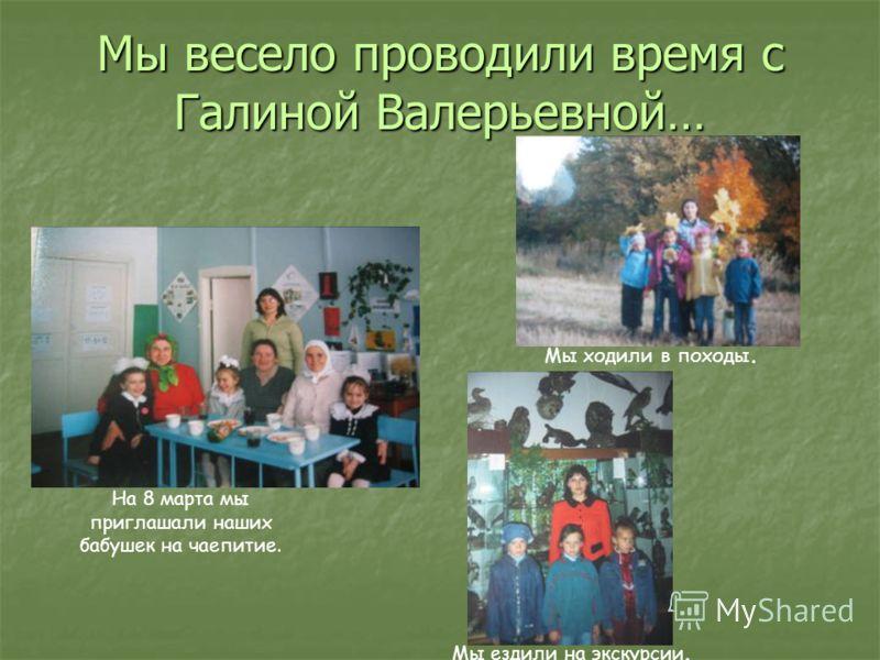 Мы весело проводили время с Галиной Валерьевной… На 8 марта мы приглашали наших бабушек на чаепитие. Мы ходили в походы. Мы ездили на экскурсии.
