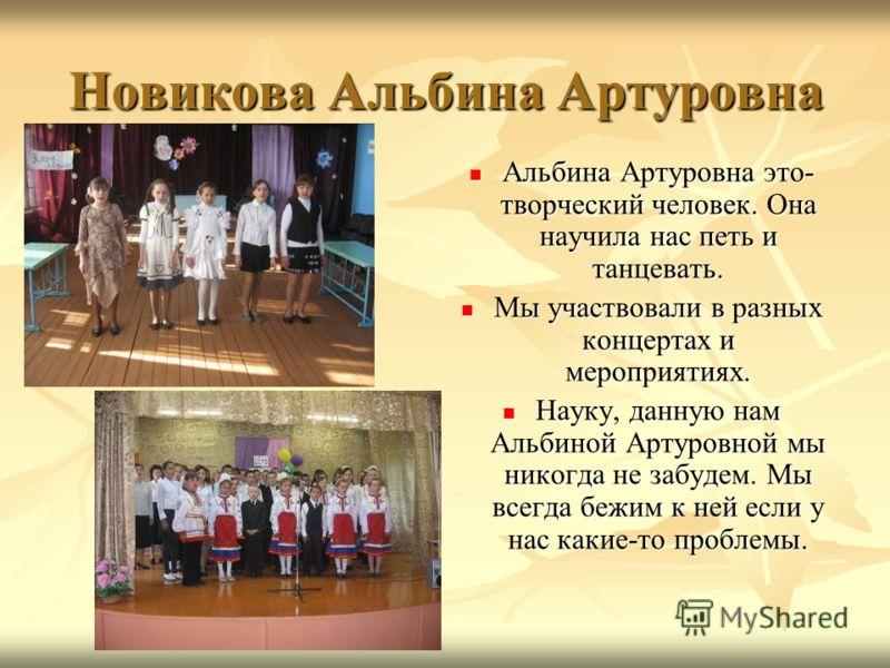 Новикова Альбина Артуровна Альбина Артуровна это- творческий человек. Она научила нас петь и танцевать. Альбина Артуровна это- творческий человек. Она научила нас петь и танцевать. Мы участвовали в разных концертах и мероприятиях. Мы участвовали в ра