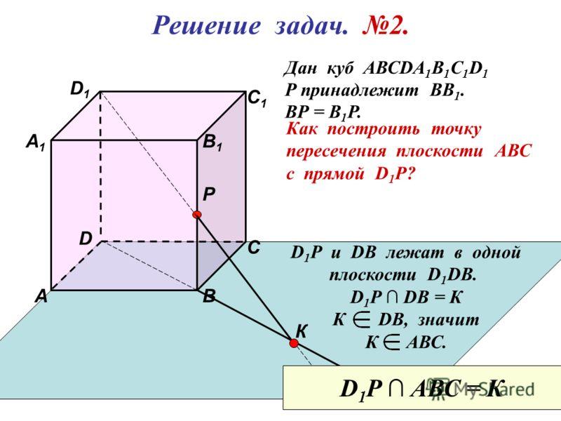 D 1 ВА D С 1 С В 1 Р А 1 Решение задач. 2. Дан куб АВСDА 1 В 1 С 1 D 1 Р принадлежит ВВ 1. ВР = В 1 Р. Как построить точку пересечения плоскости АВС с прямой D 1 P? К D 1 Р u DB лежат в одной плоскости D 1 DB. D 1 P DB = К К DB, значит К АВС. D 1 P А